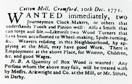 Arkwright's earliest known job advert, in the Derby Mercury, focuses mainly on craftsmen who could build his mill and the machines, but he is also already thinking about the women and children who will subsequently be employed in the mill.