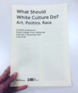 Symposium programme, What should white culture do? Art, Politics, Race', Royal College of Art, London, 11 November 2017. Photo: Art on the Underground