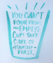 You can't pour from an empty cup! Take care of yourself first