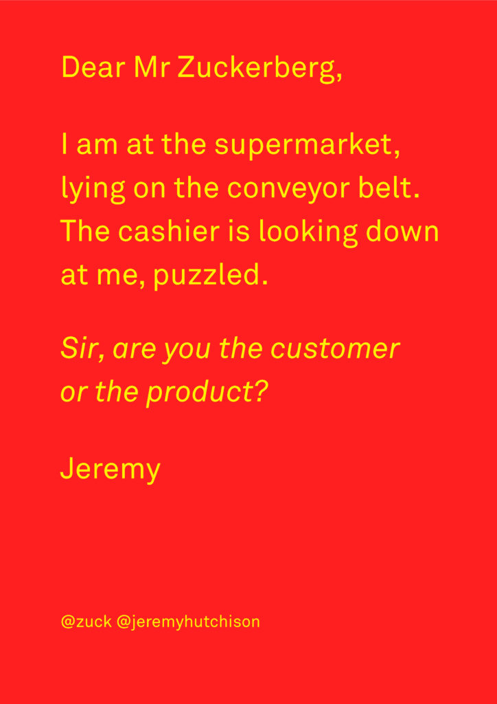 Poster image with text. Text reads Dear Mr Zuckerberg, I am at the supermarket, lying on the conveyor belt. The cashier is looking down at me, puzzled. Sir, are you the customer or the product? Jeremy